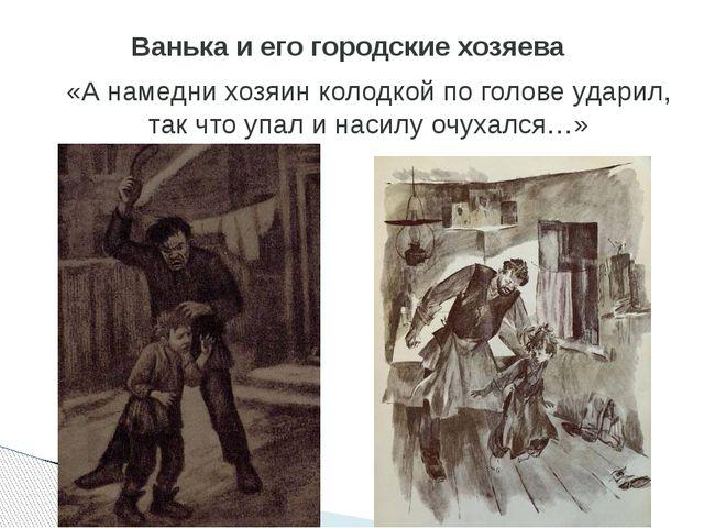 «А намедни хозяин колодкой по голове ударил, так что упал и насилу очухался…»...