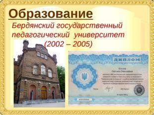 Образование Бердянский государственный педагогический университет (2002 – 2005)