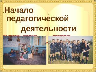 .Начало педагогической деятельности Д/с «Малинка» - воспитатель Максимовская