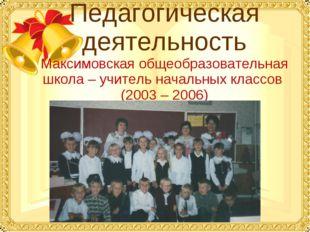 Педагогическая деятельность Максимовская общеобразовательная школа – учитель
