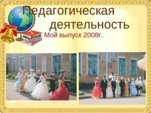 Педагогическая деятельность Мой выпуск 2008г.