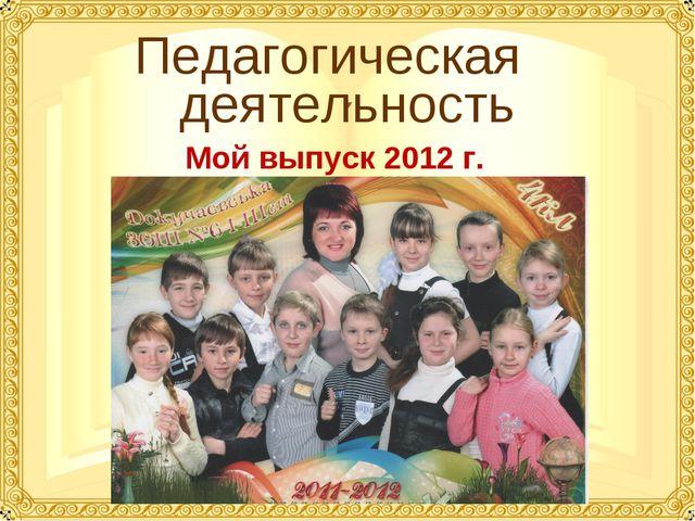 Педагогическая деятельность Мой выпуск 2012 г.