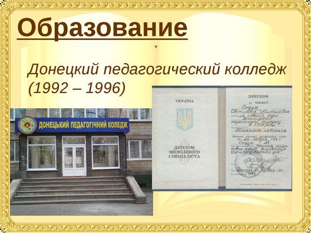 Образование Донецкий педагогический колледж (1992 – 1996)