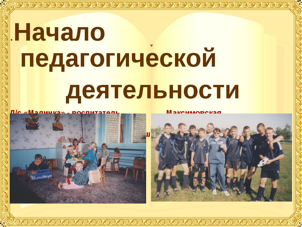 .Начало педагогической деятельности Д/с «Малинка» - воспитатель Максимовская...