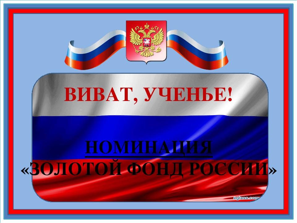 ВИВАТ, УЧЕНЬЕ! НОМИНАЦИЯ «ЗОЛОТОЙ ФОНД РОССИИ»