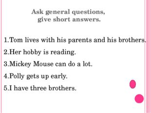 Ask general questions, give short answers. Tom lives with his parents and his