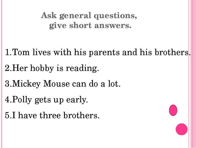 Ask general questions, give short answers. Tom lives with his parents and his...