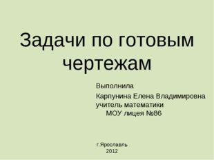 Задачи по готовым чертежам Выполнила Карпунина Елена Владимировна учитель мат