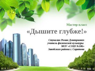 Мастер-класс «Дышите глубже!» Стукалин Роман Дмитриевич учитель физической ку