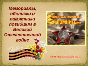 Мемориалы, обелиски и памятники погибшим в Великой Отечественной войне МБОУ «