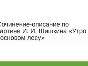 Сочинение-описание по картине И. И. Шишкина «Утро в сосновом лесу»
