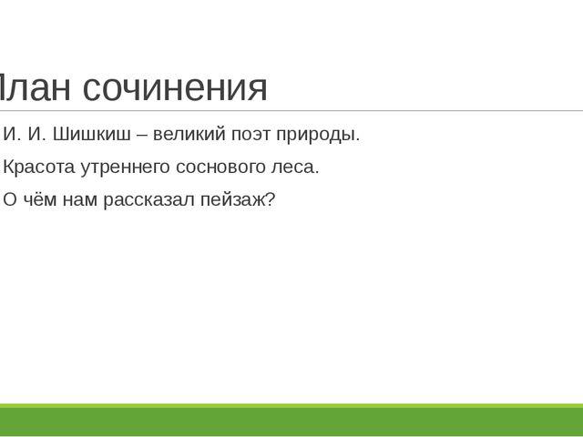 План сочинения И. И. Шишкиш – великий поэт природы. Красота утреннего сосново...