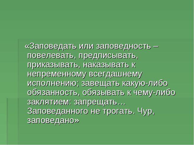 «Заповедать или заповедность – повелевать, предписывать, приказывать, наказы...
