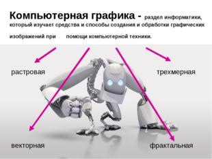 Компьютерная графика - раздел информатики, который изучает средства и способы