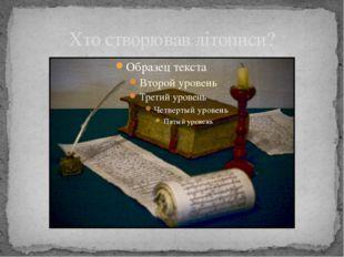 Хто створював літописи?