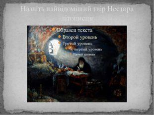 Назвіть найвідоміший твір Нестора літописця
