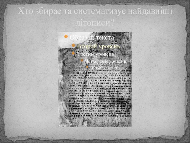 Хто збирає та систематизує найдавніші літописи?