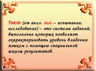 Тест (от англ. test – испытание, исследование) – это система заданий, выполне
