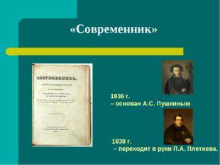 «Современник» 1836 г. – основан А.С. Пушкиным 1838 г. – переходит в руки П.А.