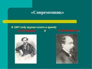 «Современник» В 1847 году журнал взяли в аренду И.И.Панаев и Н.А Некрасов.