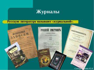 Журналы Русскую литературу называют «журнальной». Солодченкова Ю.К