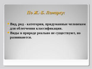По Ж.-Б. Ламарку: Вид, род - категории, придуманные человеком для облегчения