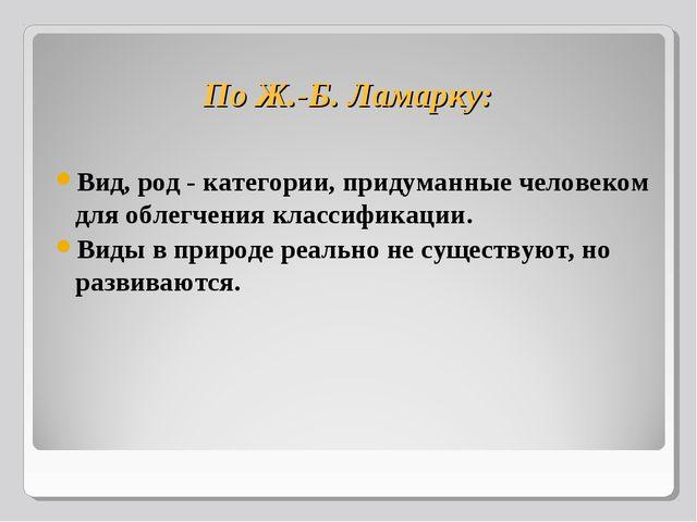 По Ж.-Б. Ламарку: Вид, род - категории, придуманные человеком для облегчения...