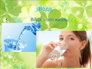 Вода. Вода – это жизнь.