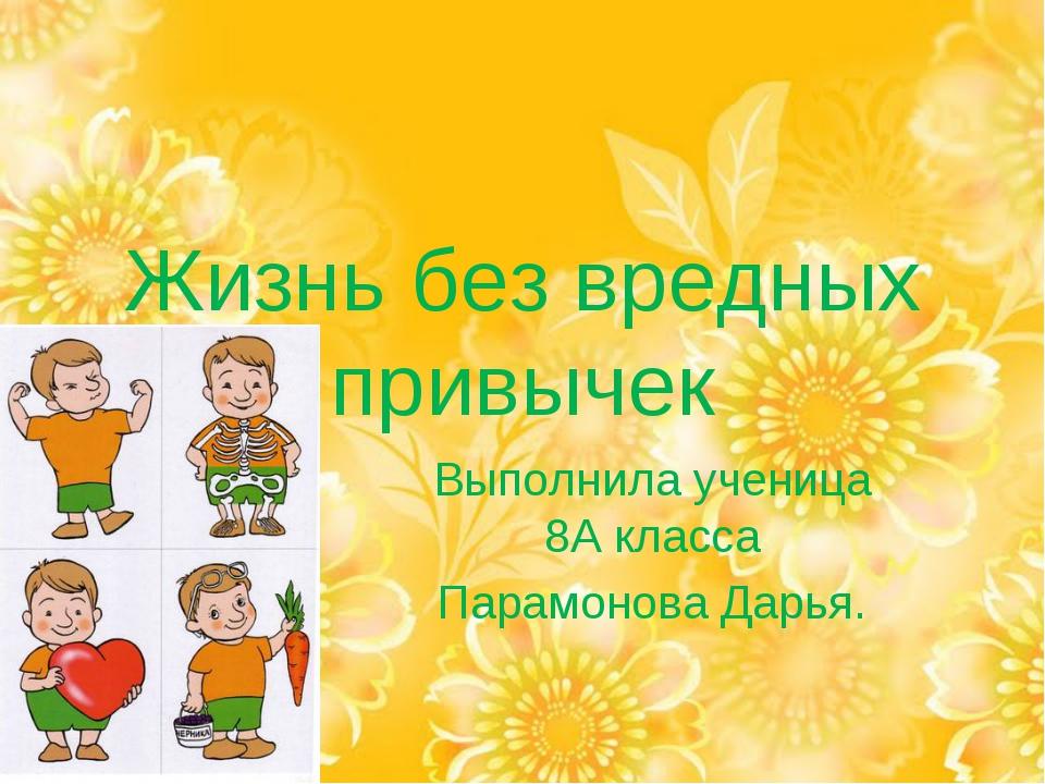 Жизнь без вредных привычек Выполнила ученица 8А класса Парамонова Дарья.