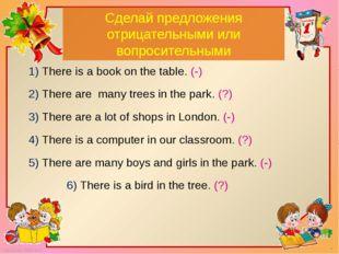Сделай предложения отрицательными или вопросительными 1) There is a book on t
