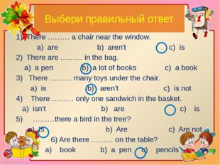 Выбери правильный ответ 1) There ……… a chair near the window. a) are b) aren'