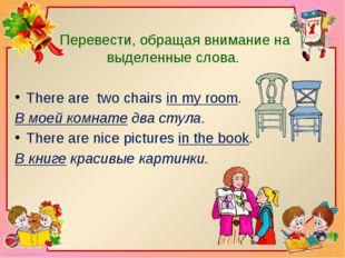 Перевести, обращая внимание на выделенные слова. There are two chairs in my