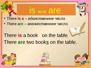 is или are There is a – единственное число. There are – множественное число.