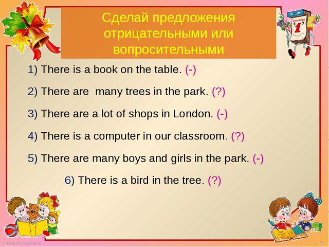 Сделай предложения отрицательными или вопросительными 1) There is a book on t...