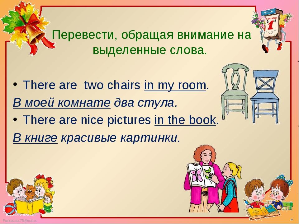Перевести, обращая внимание на выделенные слова. There are two chairs in my...