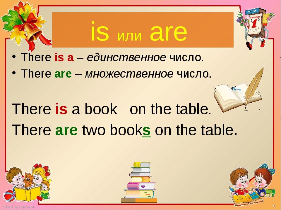 is или are There is a – единственное число. There are – множественное число....