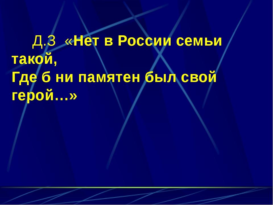 Д.З «Нет в России семьи такой, Где б ни памятен был свой герой…»