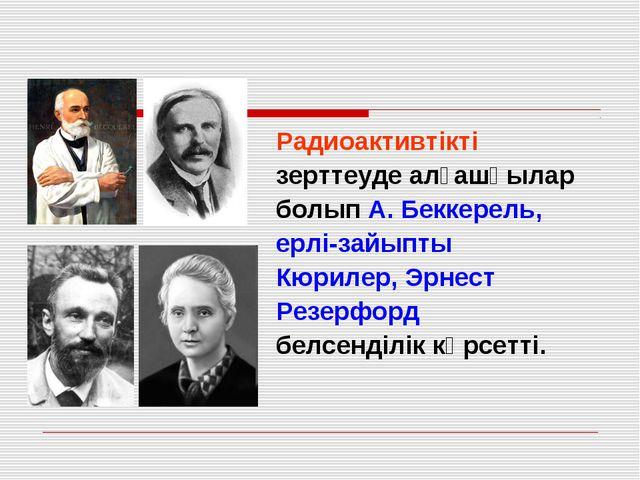 Радиоактивтікті зерттеуде алғашқылар болып А. Беккерель, ерлі-зайыпты Кюрилер...
