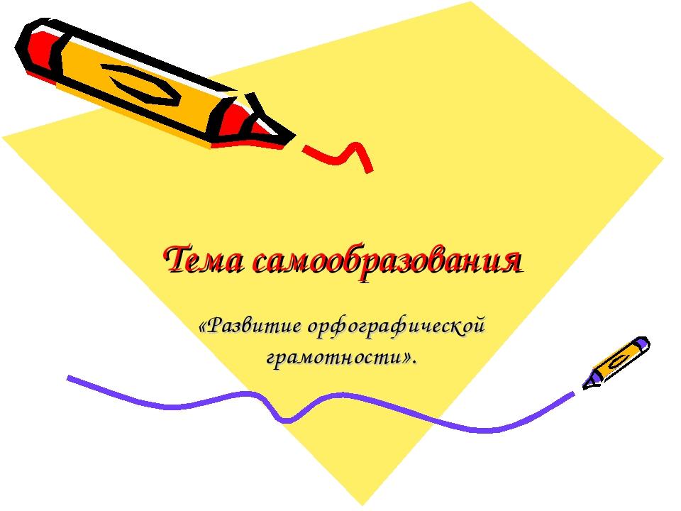 Тема самообразования «Развитие орфографической грамотности».