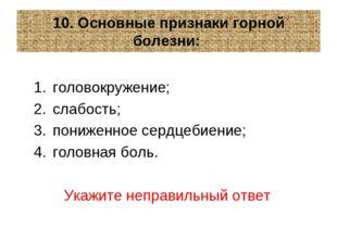 10. Основные признаки горной болезни: головокружение; слабость; пониженное се