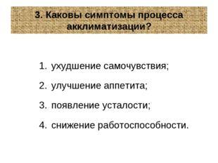 3. Каковы симптомы процесса акклиматизации? ухудшение самочувствия; улучшение