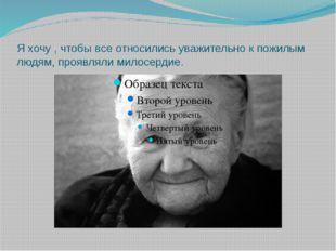 Я хочу , чтобы все относились уважительно к пожилым людям, проявляли милосерд