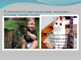 В своем мире хочу видеть дружбу между маленькими и большими, собаками и кошка
