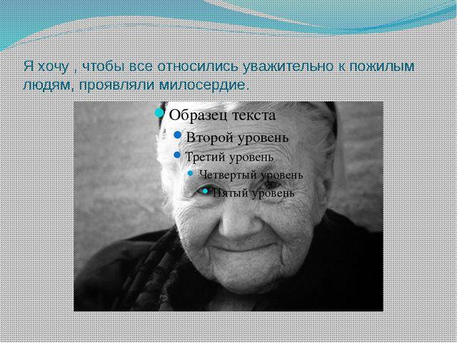 Я хочу , чтобы все относились уважительно к пожилым людям, проявляли милосерд...