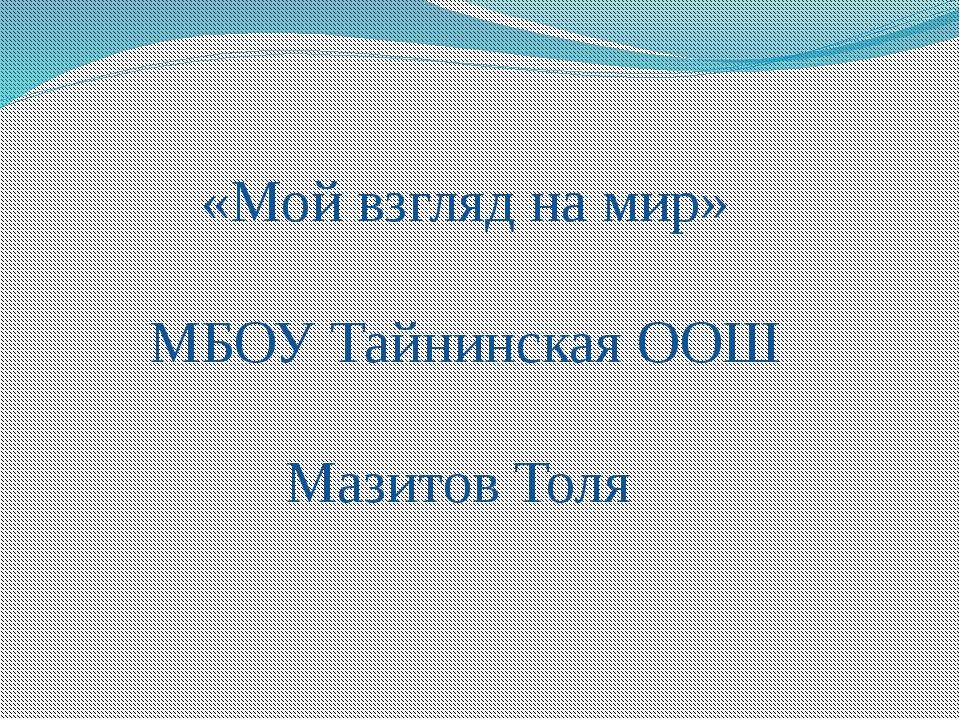 «Мой взгляд на мир» МБОУ Тайнинская ООШ Мазитов Толя