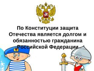 По Конституции защита Отечества является долгом и обязанностью гражданина Рос