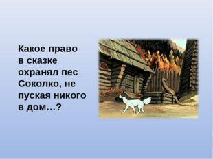 Какое право в сказке охранял пес Соколко, не пуская никого в дом…?