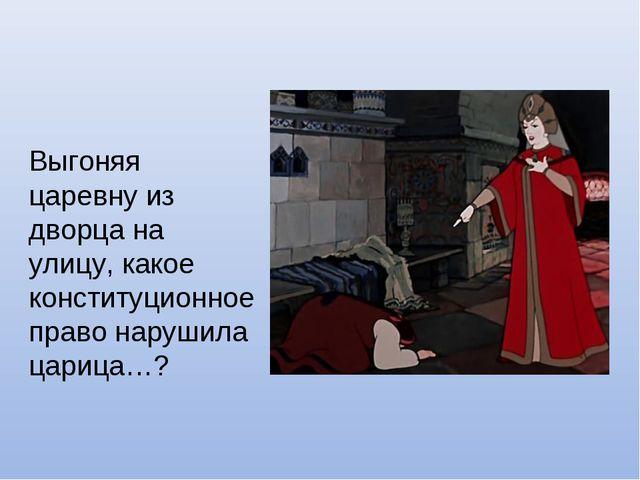 Выгоняя царевну из дворца на улицу, какое конституционное право нарушила цари...