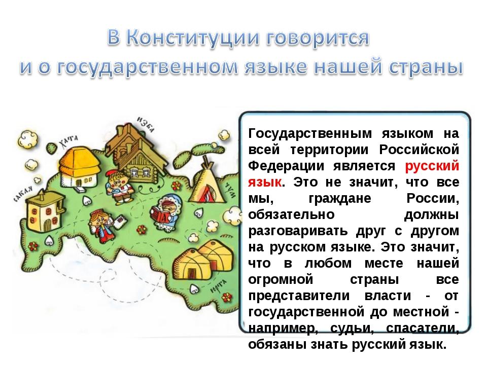 Государственным языком на всей территории Российской Федерации является русск...