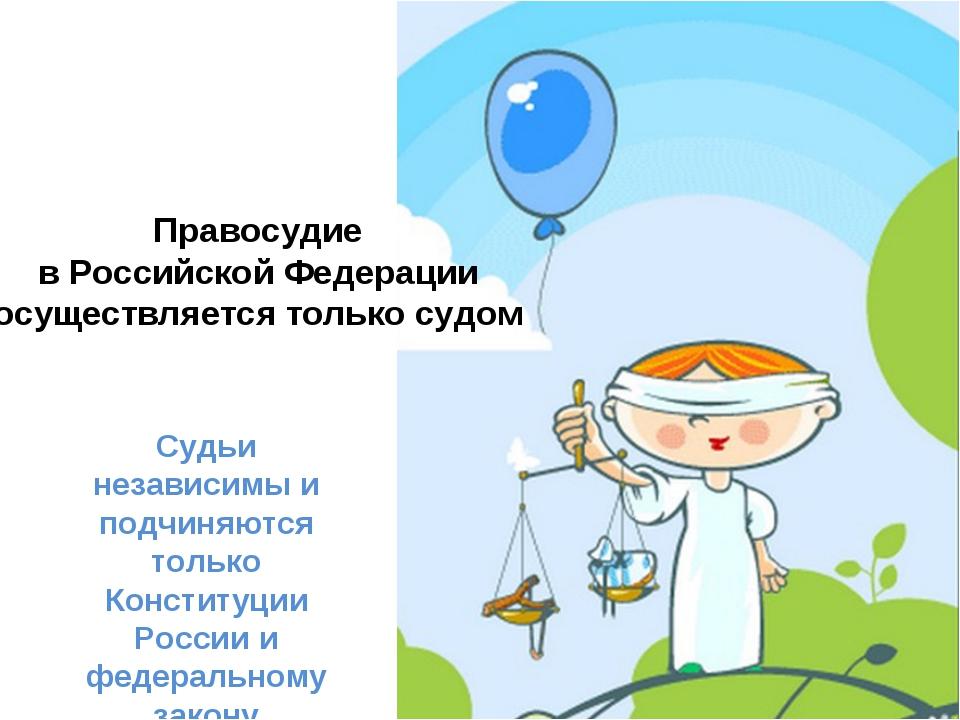 Правосудие в Российской Федерации осуществляется только судом Судьи независим...
